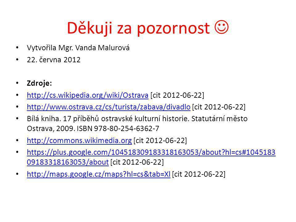 Děkuji za pozornost Vytvořila Mgr. Vanda Malurová 22. června 2012 Zdroje: http://cs.wikipedia.org/wiki/Ostrava [cit 2012-06-22] http://cs.wikipedia.or