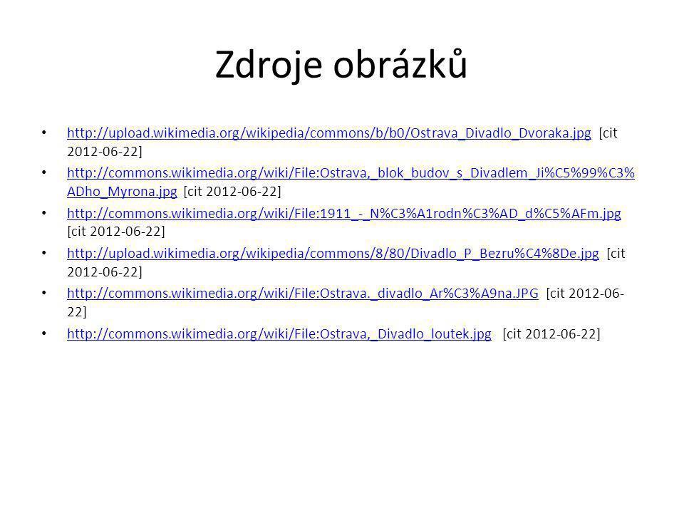 Zdroje obrázků http://upload.wikimedia.org/wikipedia/commons/b/b0/Ostrava_Divadlo_Dvoraka.jpg [cit 2012-06-22] http://upload.wikimedia.org/wikipedia/commons/b/b0/Ostrava_Divadlo_Dvoraka.jpg http://commons.wikimedia.org/wiki/File:Ostrava,_blok_budov_s_Divadlem_Ji%C5%99%C3% ADho_Myrona.jpg [cit 2012-06-22] http://commons.wikimedia.org/wiki/File:Ostrava,_blok_budov_s_Divadlem_Ji%C5%99%C3% ADho_Myrona.jpg http://commons.wikimedia.org/wiki/File:1911_-_N%C3%A1rodn%C3%AD_d%C5%AFm.jpg [cit 2012-06-22] http://commons.wikimedia.org/wiki/File:1911_-_N%C3%A1rodn%C3%AD_d%C5%AFm.jpg http://upload.wikimedia.org/wikipedia/commons/8/80/Divadlo_P_Bezru%C4%8De.jpg [cit 2012-06-22] http://upload.wikimedia.org/wikipedia/commons/8/80/Divadlo_P_Bezru%C4%8De.jpg http://commons.wikimedia.org/wiki/File:Ostrava._divadlo_Ar%C3%A9na.JPG [cit 2012-06- 22] http://commons.wikimedia.org/wiki/File:Ostrava._divadlo_Ar%C3%A9na.JPG http://commons.wikimedia.org/wiki/File:Ostrava,_Divadlo_loutek.jpg [cit 2012-06-22] http://commons.wikimedia.org/wiki/File:Ostrava,_Divadlo_loutek.jpg