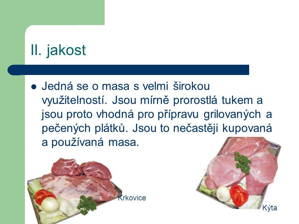 III.jakost Maso, kde je vyšší obsah intramuskulárního tuku, je vhodné na vaření, dušení či pečení.