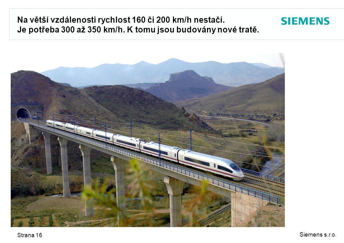 Siemens s.r.o. Strana 16 Na větší vzdálenosti rychlost 160 či 200 km/h nestačí. Je potřeba 300 až 350 km/h. K tomu jsou budovány nové tratě.
