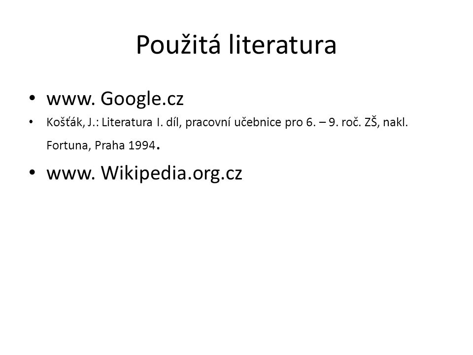 Použitá literatura www. Google.cz Košťák, J.: Literatura I. díl, pracovní učebnice pro 6. – 9. roč. ZŠ, nakl. Fortuna, Praha 1994. www. Wikipedia.org.