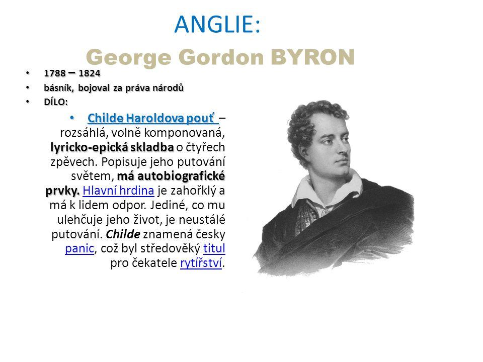 ANGLIE: George Gordon BYRON 1788 – 1824 1788 – 1824 básník, bojoval za práva národů básník, bojoval za práva národů DÍLO: DÍLO: Childe Haroldova pouť