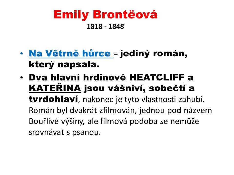 Emily Brontëová 1818 - 1848 Na Větrné hůrce Na Větrné hůrce = jediný román, který napsala. Dva hlavní hrdinové HEATCLIFF a KATEŘINA jsou vášniví, sobe