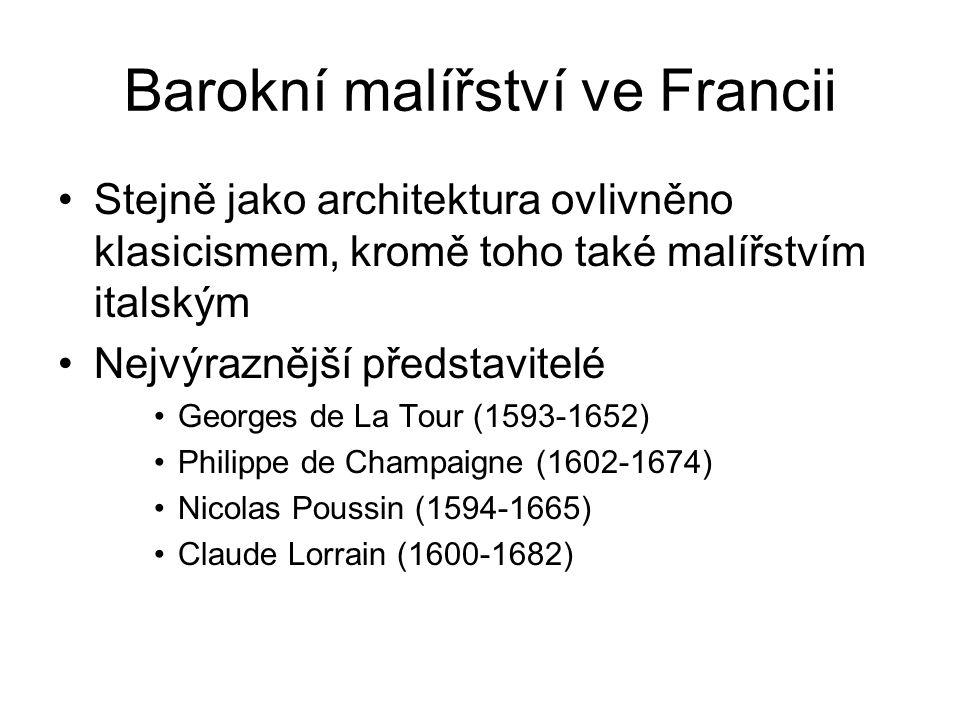 Barokní malířství ve Francii Stejně jako architektura ovlivněno klasicismem, kromě toho také malířstvím italským Nejvýraznější představitelé Georges de La Tour (1593-1652) Philippe de Champaigne (1602-1674) Nicolas Poussin (1594-1665) Claude Lorrain (1600-1682)
