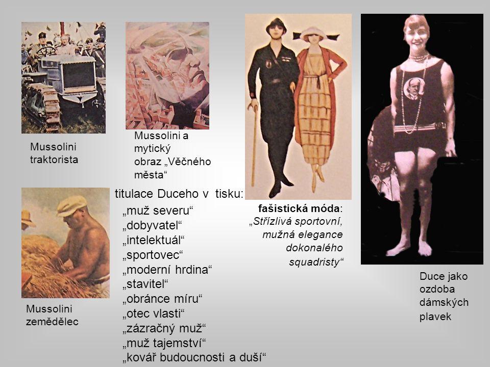 """Mussolini a mytický obraz """"Věčného města fašistická móda: """"Střízlivá sportovní, mužná elegance dokonalého squadristy Mussolini zemědělec Mussolini traktorista Duce jako ozdoba dámských plavek """"muž severu """"dobyvatel """"intelektuál """"sportovec """"moderní hrdina """"stavitel """"obránce míru """"otec vlasti """"zázračný muž """"muž tajemství """"kovář budoucnosti a duší titulace Duceho v tisku:"""