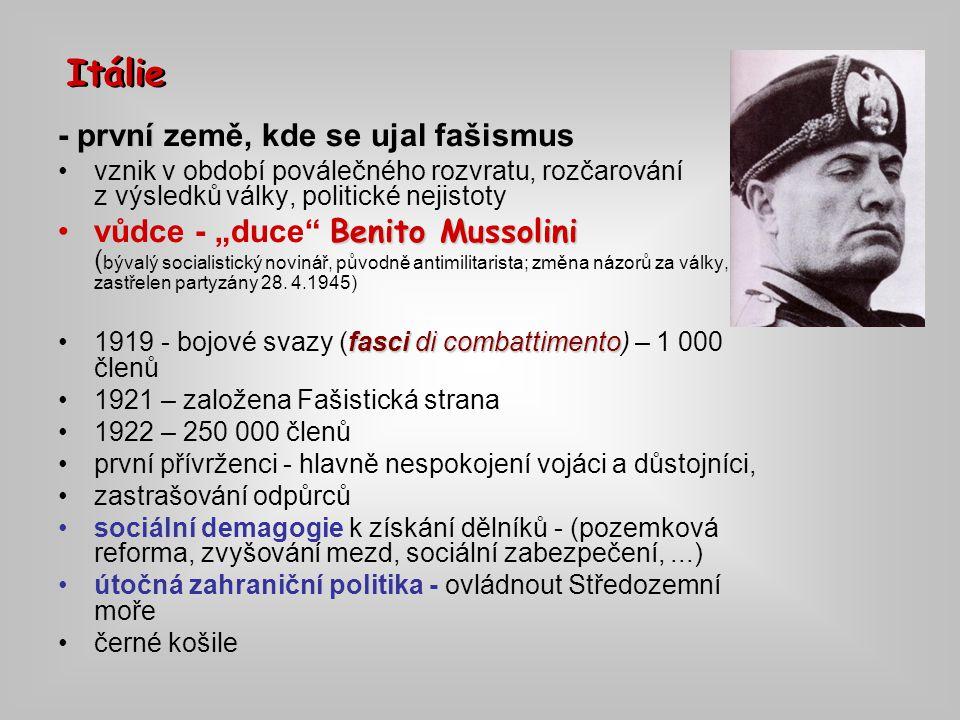 """- první - první země, kde se ujal fašismus vznik v období poválečného rozvratu, rozčarování z výsledků války, politické nejistoty Benito Mussolinivůdce - """"duce Benito Mussolini ( bývalý socialistický novinář, původně antimilitarista; změna názorů za války, zastřelen partyzány 28."""