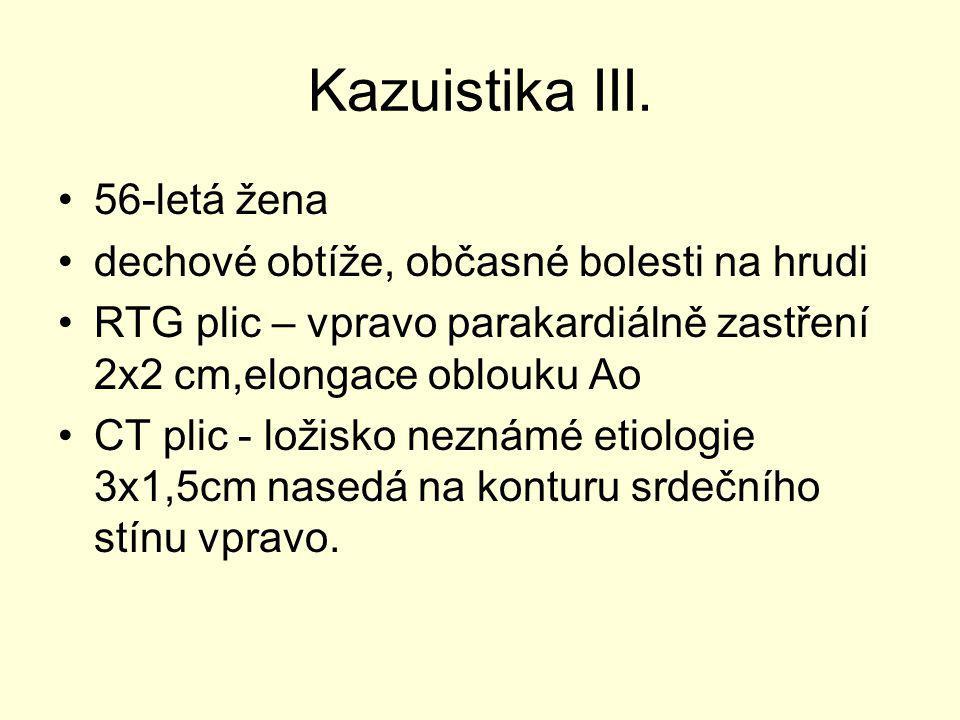 Kazuistika III. 56-letá žena dechové obtíže, občasné bolesti na hrudi RTG plic – vpravo parakardiálně zastření 2x2 cm,elongace oblouku Ao CT plic - lo