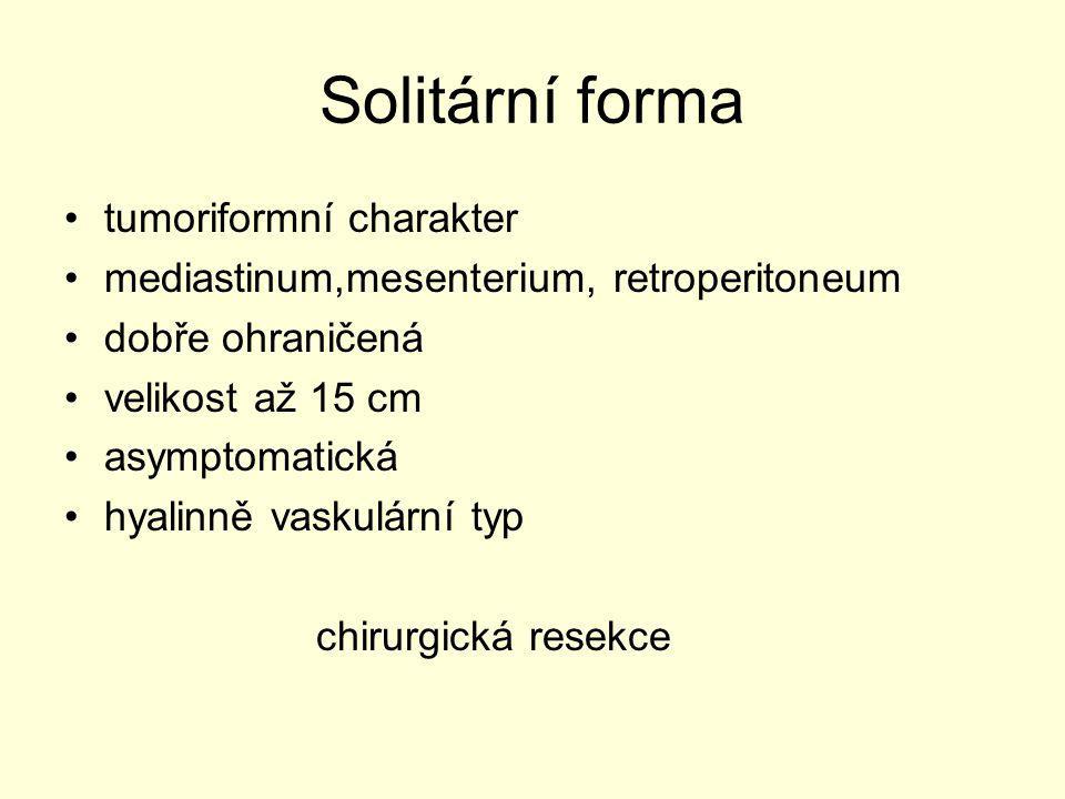 Solitární forma tumoriformní charakter mediastinum,mesenterium, retroperitoneum dobře ohraničená velikost až 15 cm asymptomatická hyalinně vaskulární