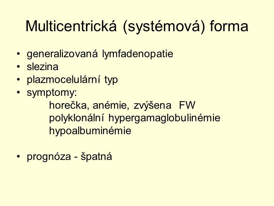 Multicentrická (systémová) forma generalizovaná lymfadenopatie slezina plazmocelulární typ symptomy: horečka, anémie, zvýšena FW polyklonální hypergam