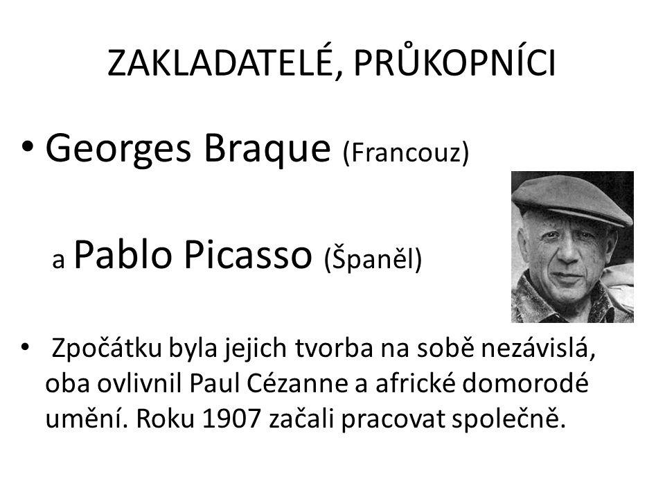 ZAKLADATELÉ, PRŮKOPNÍCI Georges Braque (Francouz) a Pablo Picasso (Španěl) Zpočátku byla jejich tvorba na sobě nezávislá, oba ovlivnil Paul Cézanne a