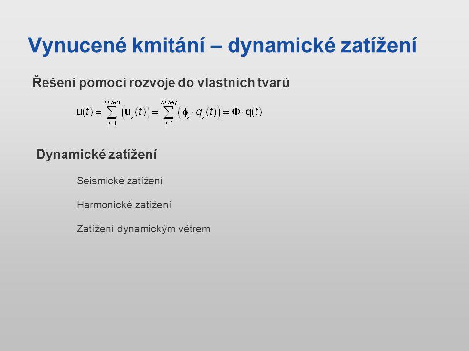Vynucené kmitání – dynamické zatížení Řešení pomocí rozvoje do vlastních tvarů Seismické zatížení Dynamické zatížení Harmonické zatížení Zatížení dynamickým větrem