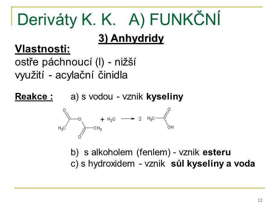 12 Deriváty K. K.A) FUNKČNÍ 3) Anhydridy Vlastnosti: ostře páchnoucí (l) - nižší využití - acylační činidla Reakce :a) s vodou - vznik kyseliny b) s a