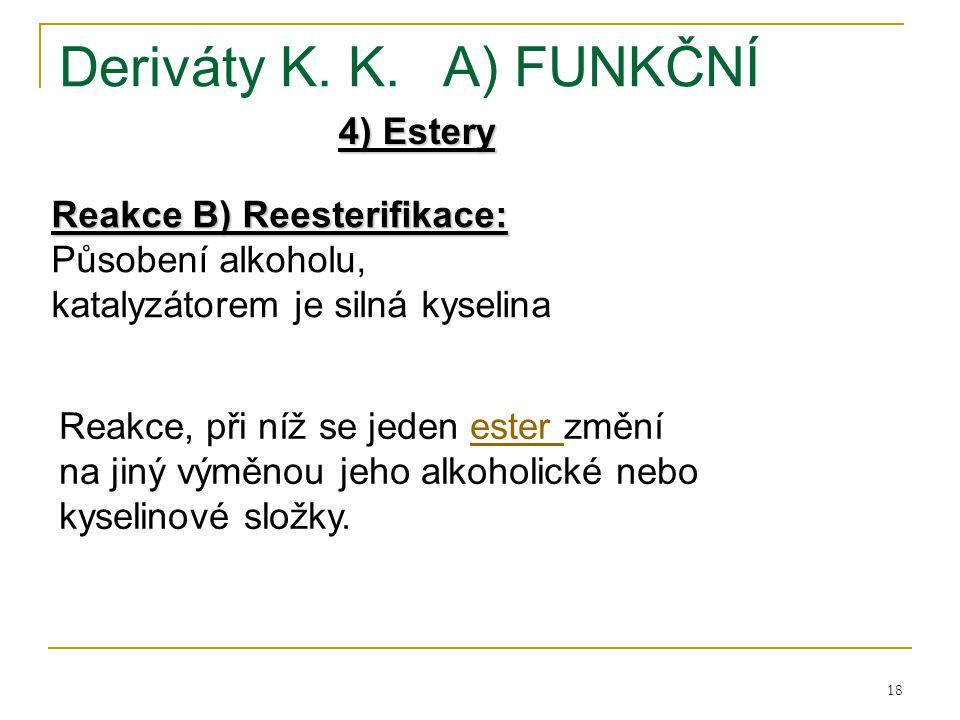 18 Deriváty K. K.A) FUNKČNÍ 4) Estery Reakce B) Reesterifikace: Působení alkoholu, katalyzátorem je silná kyselina Reakce, při níž se jeden ester změn