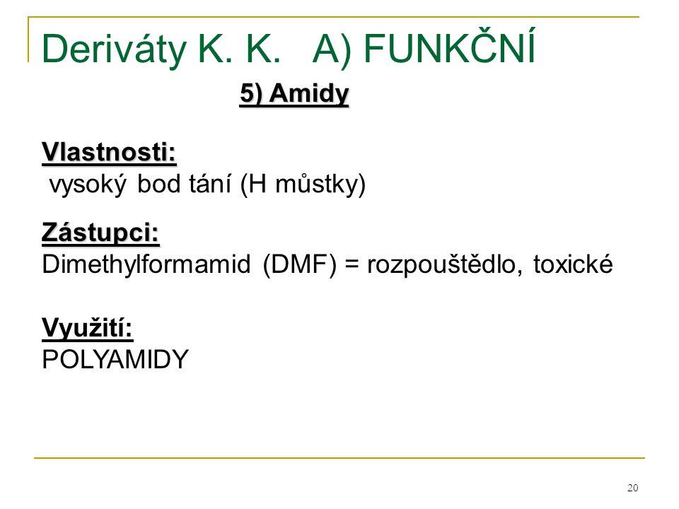 20 Deriváty K. K.A) FUNKČNÍ 5) Amidy Vlastnosti: vysoký bod tání (H můstky) Zástupci: Dimethylformamid (DMF) = rozpouštědlo, toxické Využití: POLYAMID