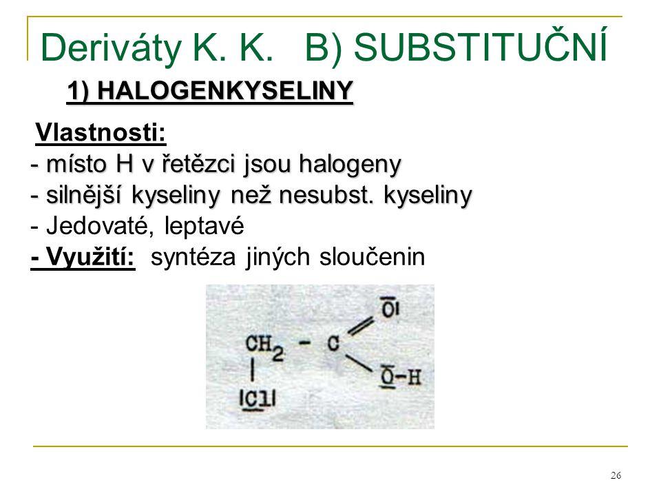 26 Deriváty K. K.B) SUBSTITUČNÍ 1) HALOGENKYSELINY - místo H v řetězci jsou halogeny - silnější kyseliny než nesubst. kyseliny - Jedovaté, leptavé - V