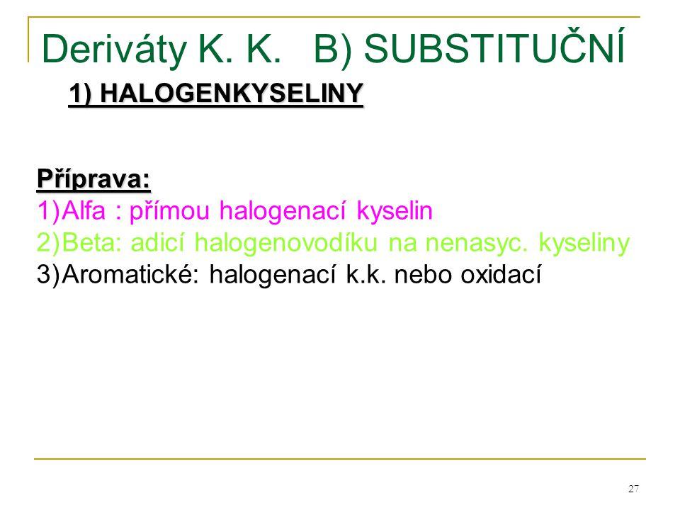 27 Deriváty K. K.B) SUBSTITUČNÍ 1) HALOGENKYSELINY Příprava: 1)Alfa : přímou halogenací kyselin 2)Beta: adicí halogenovodíku na nenasyc. kyseliny 3)Ar