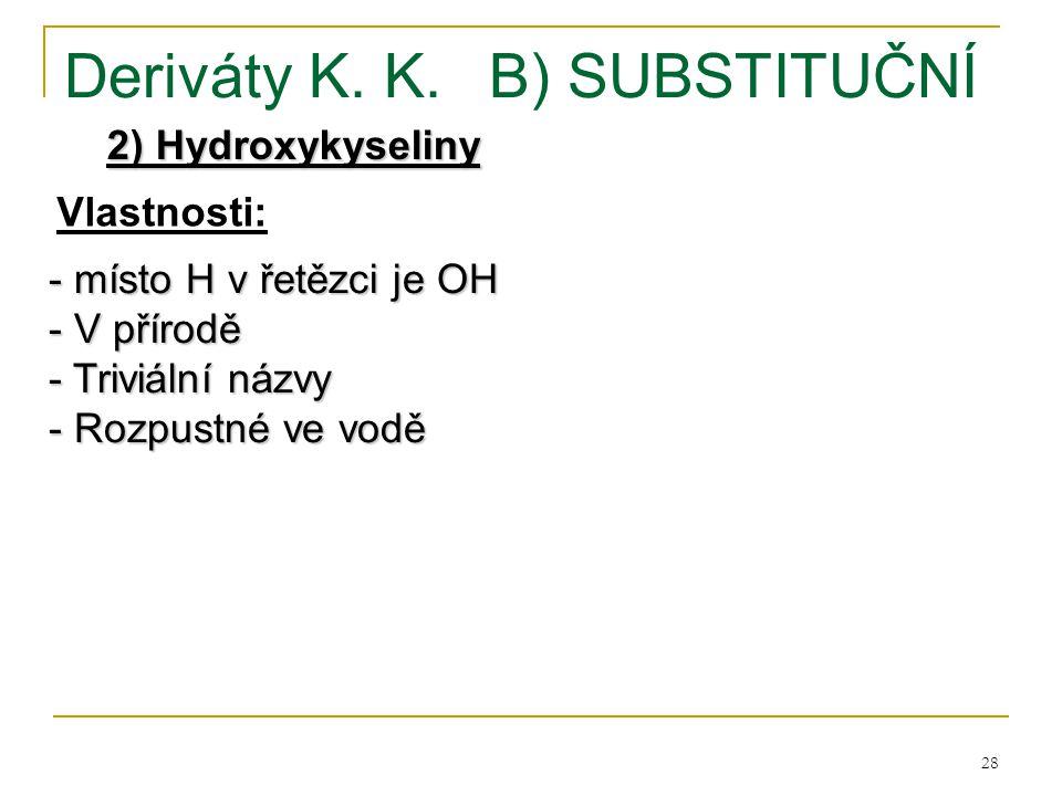 28 Deriváty K. K.B) SUBSTITUČNÍ 2) Hydroxykyseliny - místo H v řetězci je OH - V přírodě - Triviální názvy - Rozpustné ve vodě Vlastnosti: