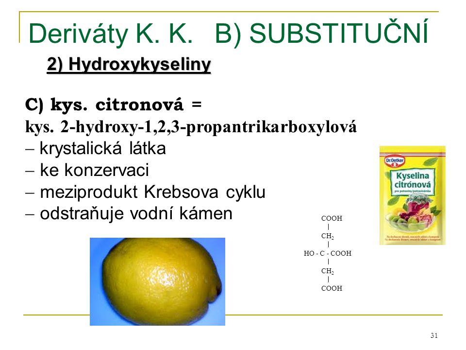 31 Deriváty K. K.B) SUBSTITUČNÍ 2) Hydroxykyseliny C) kys. citronová = kys. 2-hydroxy-1,2,3-propantrikarboxylová  krystalická látka  ke konzervaci 