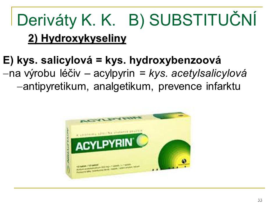 33 Deriváty K. K.B) SUBSTITUČNÍ 2) Hydroxykyseliny E) kys. salicylová = kys. hydroxybenzoová  na výrobu léčiv – acylpyrin = kys. acetylsalicylová  a