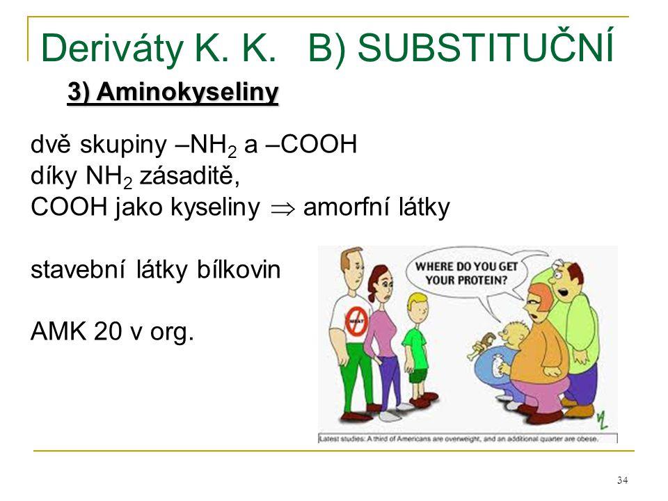 34 Deriváty K. K.B) SUBSTITUČNÍ 3) Aminokyseliny dvě skupiny –NH 2 a –COOH díky NH 2 zásaditě, COOH jako kyseliny  amorfní látky stavební látky bílko