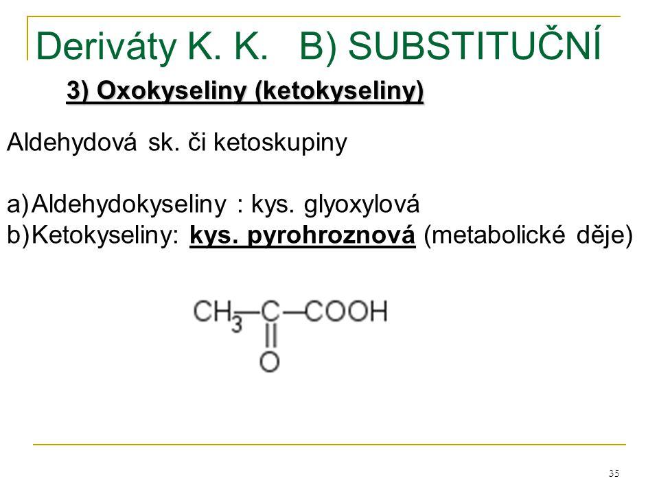 35 Deriváty K. K.B) SUBSTITUČNÍ 3) Oxokyseliny (ketokyseliny) Aldehydová sk. či ketoskupiny a)Aldehydokyseliny : kys. glyoxylová b)Ketokyseliny: kys.