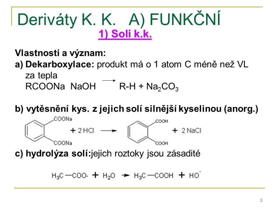 5 Deriváty K. K.A) FUNKČNÍ 1) Soli k.k. Vlastnosti a význam: a)Dekarboxylace: produkt má o 1 atom C méně než VL za tepla RCOONa NaOH R-H + Na 2 CO 3 b