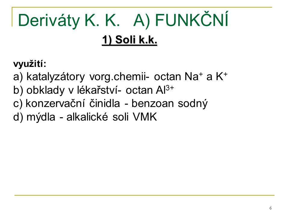 6 Deriváty K. K.A) FUNKČNÍ 1) Soli k.k. využití: a) katalyzátory vorg.chemii- octan Na + a K + b) obklady v lékařství- octan Al 3+ c) konzervační čini