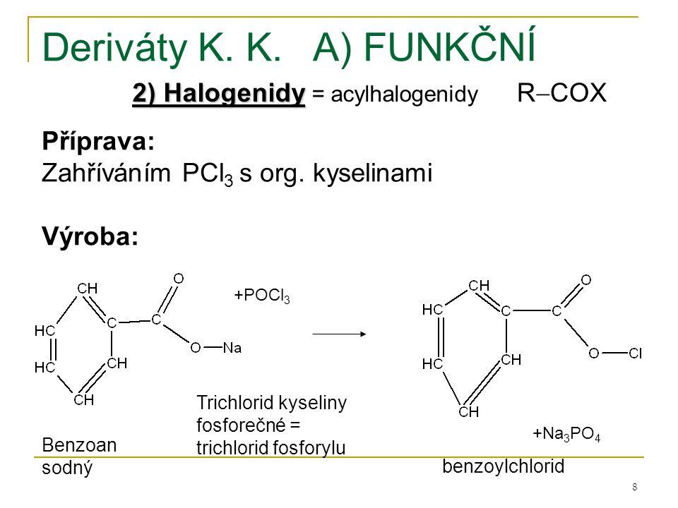 8 Deriváty K. K.A) FUNKČNÍ 2) Halogenidy 2) Halogenidy = acylhalogenidy Příprava: Zahříváním PCl 3 s org. kyselinami Výroba: +POCl 3 +Na 3 PO 4 R  CO