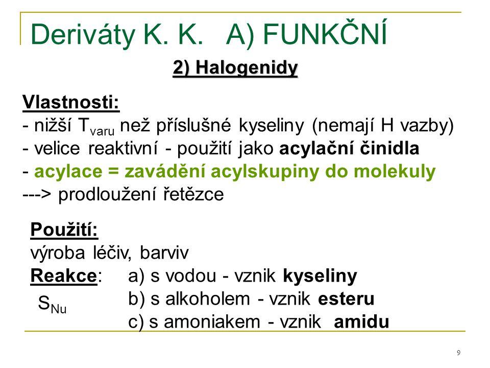 9 Deriváty K. K.A) FUNKČNÍ 2) Halogenidy Vlastnosti: - nižší T varu než příslušné kyseliny (nemají H vazby) - velice reaktivní - použití jako acylační