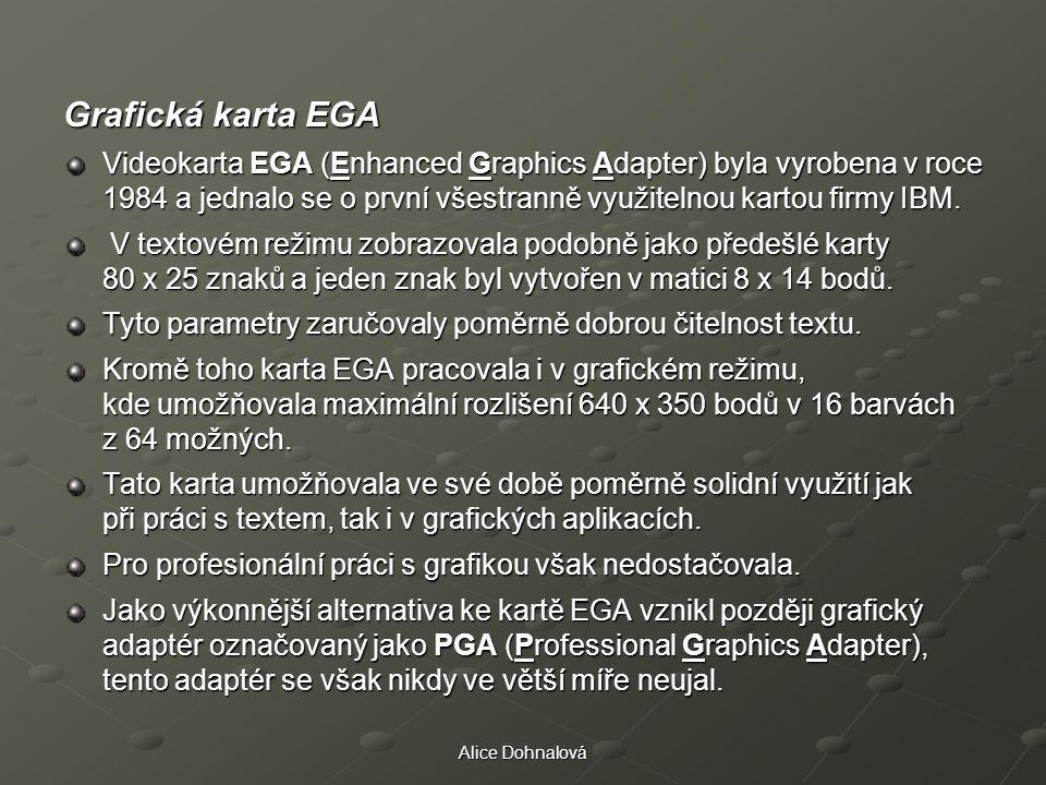 Alice Dohnalová Grafická karta EGA Videokarta EGA (Enhanced Graphics Adapter) byla vyrobena v roce 1984 a jednalo se o první všestranně využitelnou ka