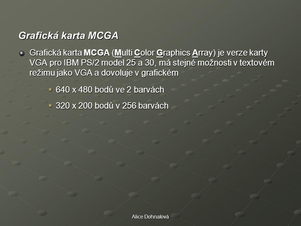 Alice Dohnalová Grafická karta MCGA Grafická karta MCGA (Multi Color Graphics Array) je verze karty VGA pro IBM PS/2 model 25 a 30, má stejné možnosti