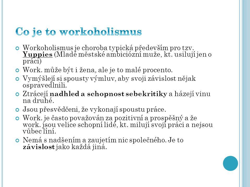 Workoholismus je choroba typická především pro tzv. Yuppies (Mladé městské ambiciózní muže, kt. usilují jen o práci) Work. může být i žena, ale je to