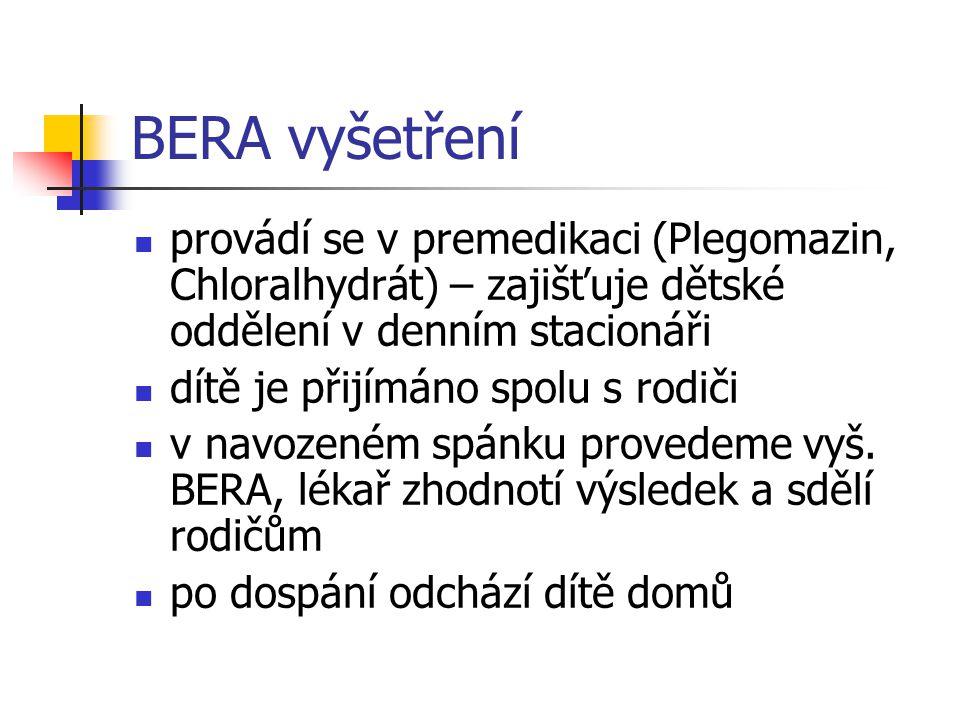 BERA vyšetření provádí se v premedikaci (Plegomazin, Chloralhydrát) – zajišťuje dětské oddělení v denním stacionáři dítě je přijímáno spolu s rodiči v