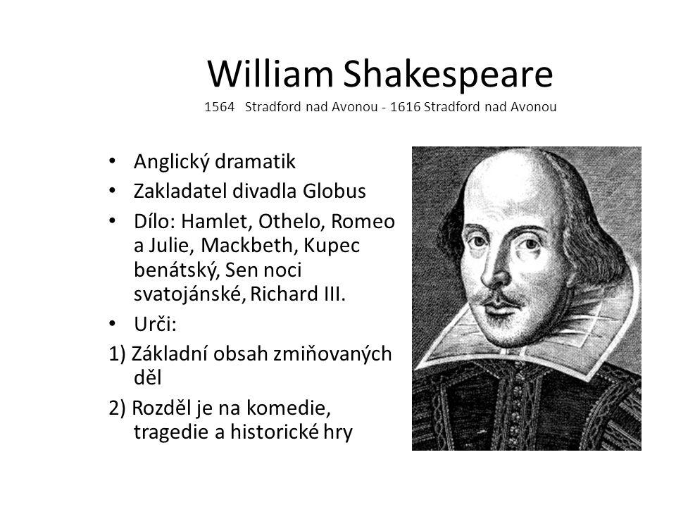 William Shakespeare 1564 Stradford nad Avonou - 1616 Stradford nad Avonou Anglický dramatik Zakladatel divadla Globus Dílo: Hamlet, Othelo, Romeo a Ju
