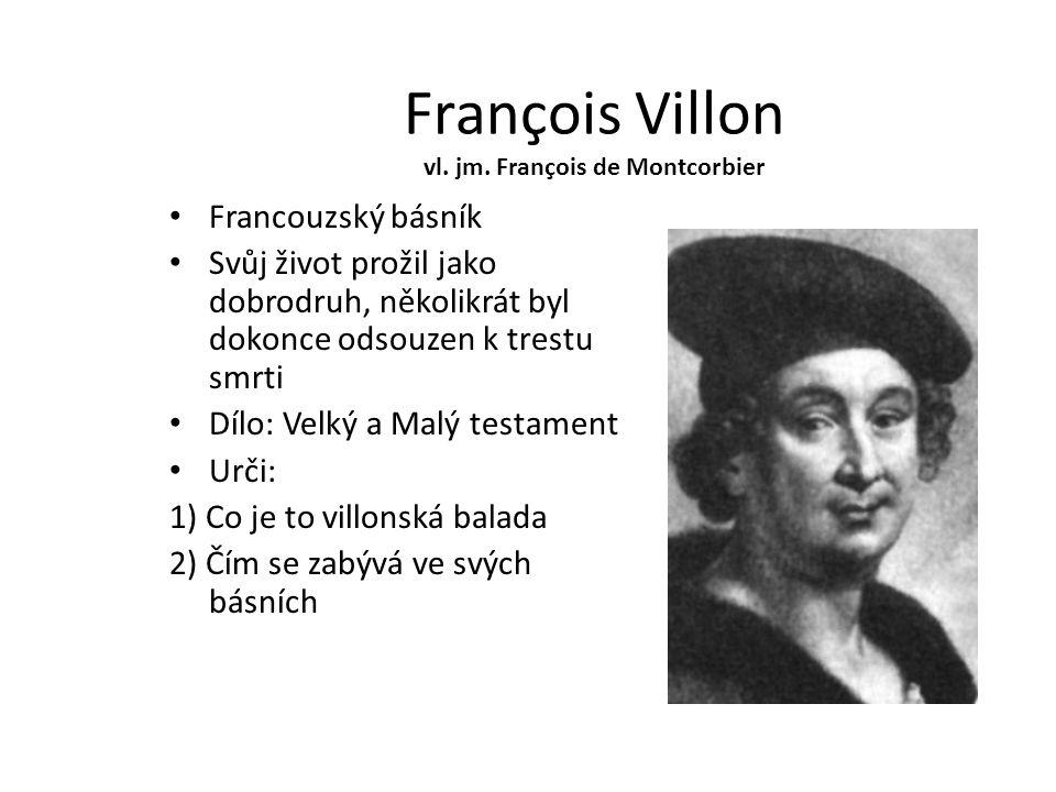 François Villon vl. jm. François de Montcorbier Francouzský básník Svůj život prožil jako dobrodruh, několikrát byl dokonce odsouzen k trestu smrti Dí