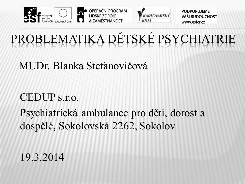 MUDr. Blanka Stefanovičová CEDUP s.r.o. Psychiatrická ambulance pro děti, dorost a dospělé, Sokolovská 2262, Sokolov 19.3.2014