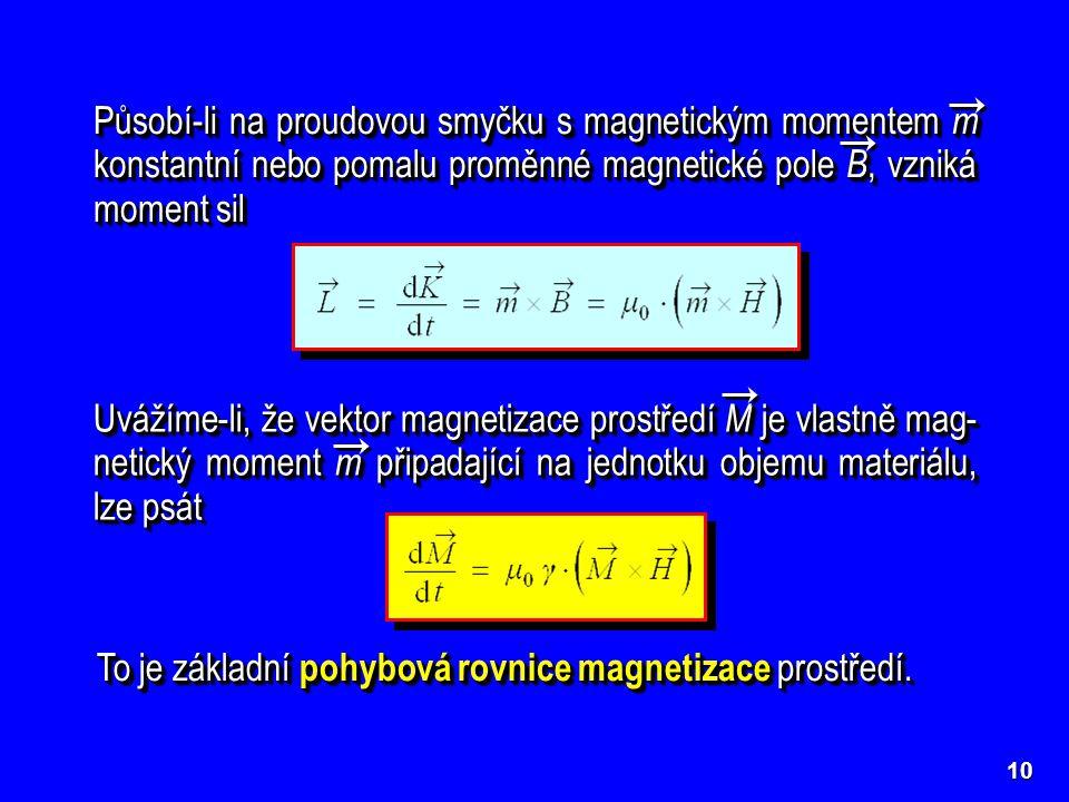 10 Působí-li na proudovou smyčku s magnetickým momentem m konstantní nebo pomalu proměnné magnetické pole B, vzniká moment sil Uvážíme-li, že vektor m