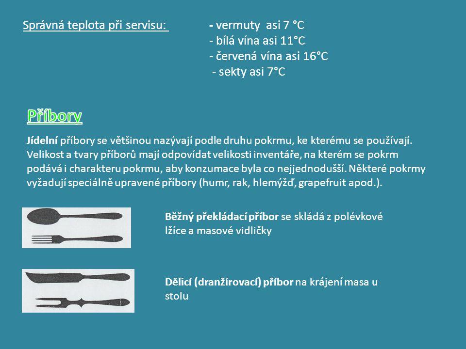 Správná teplota při servisu: - vermuty asi 7 °C - bílá vína asi 11°C - červená vína asi 16°C - sekty asi 7°C Jídelní příbory se většinou nazývají podl