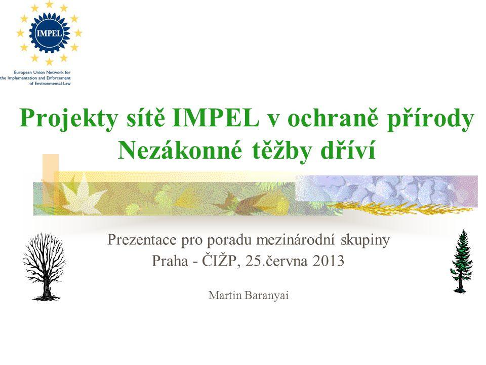 Projekty sítě IMPEL v ochraně přírody Nezákonné těžby dříví Prezentace pro poradu mezinárodní skupiny Praha - ČIŽP, 25.června 2013 Martin Baranyai