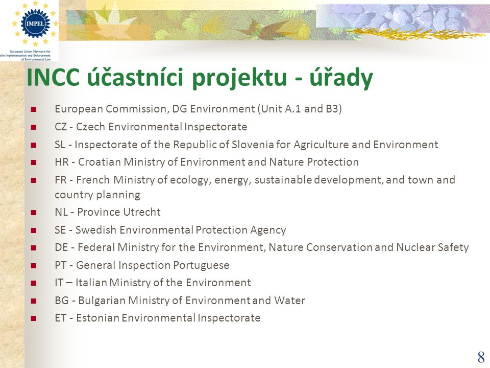 8 INCC účastníci projektu - úřady European Commission, DG Environment (Unit A.1 and B3) CZ - Czech Environmental Inspectorate SL - Inspectorate of the