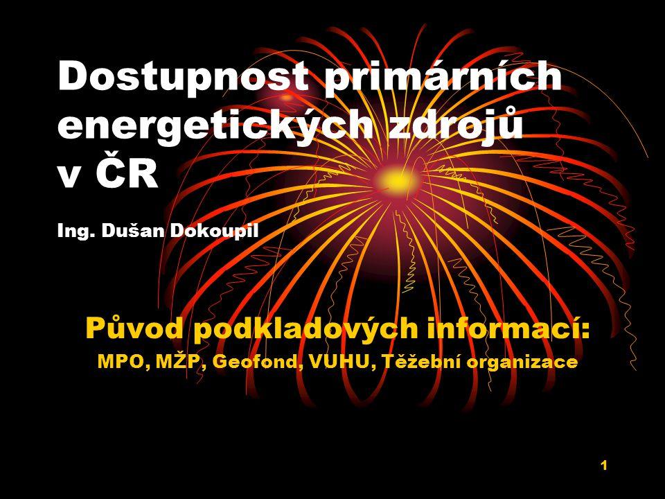 1 Dostupnost primárních energetických zdrojů v ČR Ing. Dušan Dokoupil Původ podkladových informací: MPO, MŽP, Geofond, VUHU, Těžební organizace