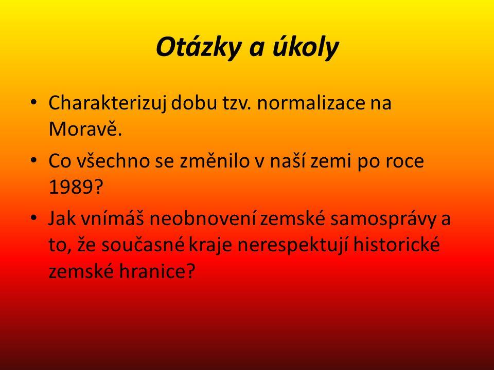 Otázky a úkoly Charakterizuj dobu tzv. normalizace na Moravě. Co všechno se změnilo v naší zemi po roce 1989? Jak vnímáš neobnovení zemské samosprávy