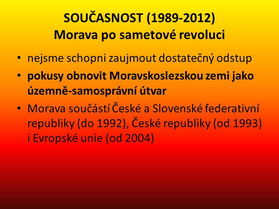 SOUČASNOST (1989-2012) Morava po sametové revoluci nejsme schopni zaujmout dostatečný odstup pokusy obnovit Moravskoslezskou zemi jako územně-samosprá