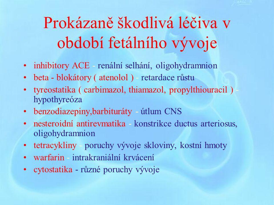 Prokázaně škodlivá léčiva v období fetálního vývoje inhibitory ACE - renální selhání, oligohydramnion beta - blokátory ( atenolol ) - retardace růstu tyreostatika ( carbimazol, thiamazol, propylthiouracil ) - hypothyreóza benzodiazepiny,barbituráty - útlum CNS nesteroidní antirevmatika - konstrikce ductus arteriosus, oligohydramnion tetracykliny - poruchy vývoje skloviny, kostní hmoty warfarin - intrakraniální krvácení cytostatika - různé poruchy vývoje