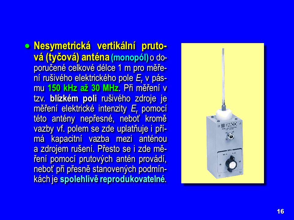 16  Nesymetrická vertikální pruto- vá (tyčová) anténa (monopól) o do- poručené celkové délce 1 m pro měře- ní rušivého elektrického pole E r v pás- mu 150 kHz až 30 MHz.