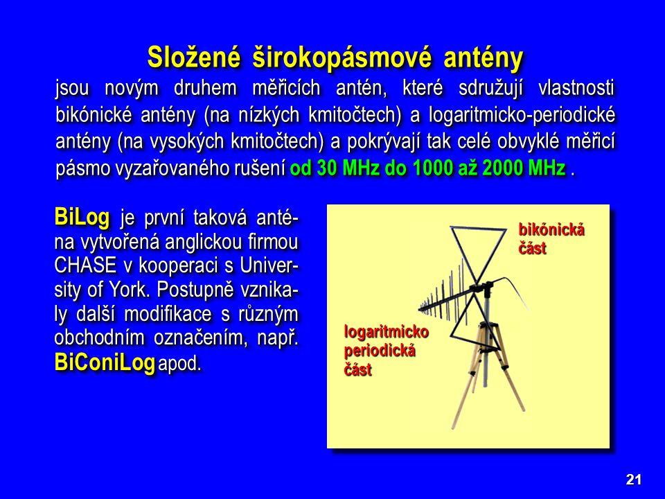 21 Složené širokopásmové antény jsou novým druhem měřicích antén, které sdružují vlastnosti bikónické antény (na nízkých kmitočtech) a logaritmicko-periodické antény (na vysokých kmitočtech) a pokrývají tak celé obvyklé měřicí pásmo vyzařovaného rušení od 30 MHz do 1000 až 2000 MHz.