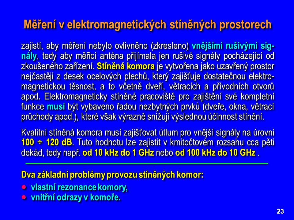 23 Měření v elektromagnetických stíněných prostorech Dva základní problémy provozu stíněných komor:  vlastní rezonance komory,  vnitřní odrazy v komoře.