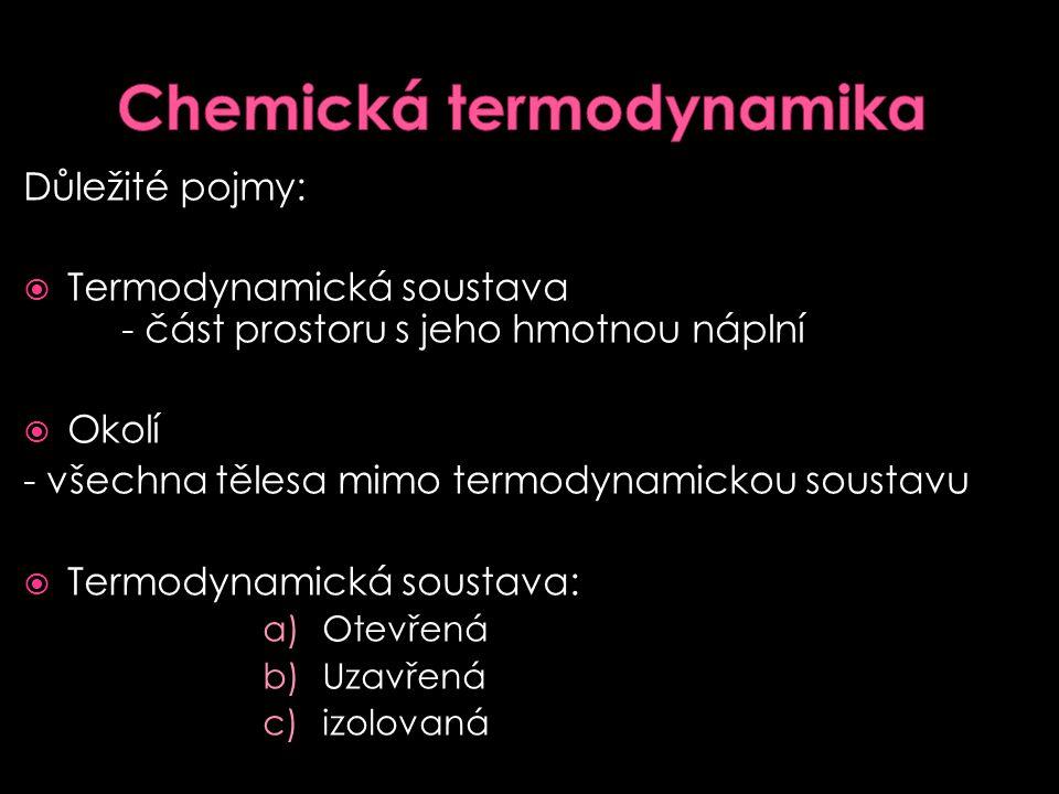  Cesta přechodu systému z jednoho stavu do druhého 1) Chemická termodynamika - studuje energetickou stránku chemického děje, podmínky k ustanovení energeticky nejvýhodnějšího stavu (rovnovážného) 2) Reakční kinetika - pojednává o rychlostech chemických reakcí, o závislosti rychlosti chemické reakce na faktorech, které ji ovlivní