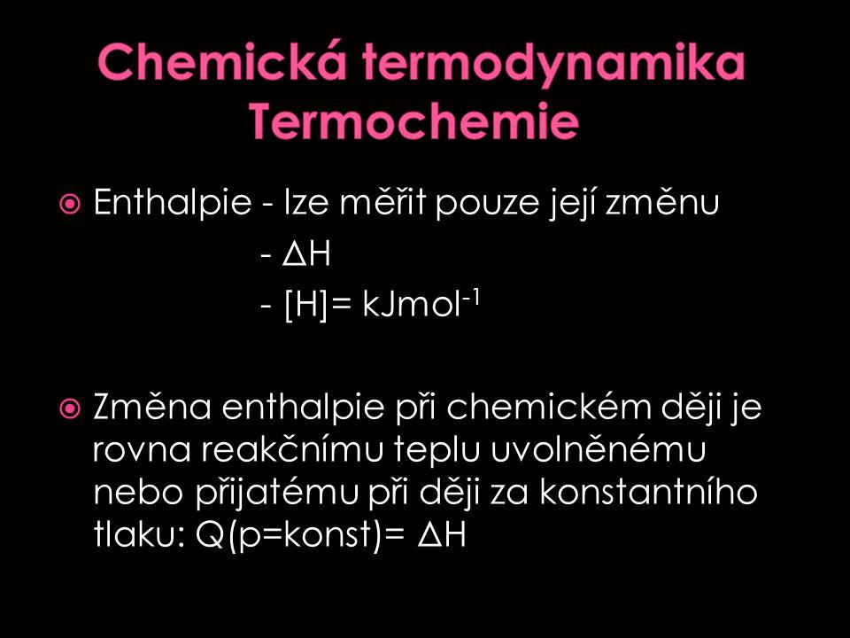  Termochemie je oblast termodynamiky, která se zabývá studiem tepelných přeměn chemických reakcí  teplo, které se při reakci uvolňuje nebo spotřebov