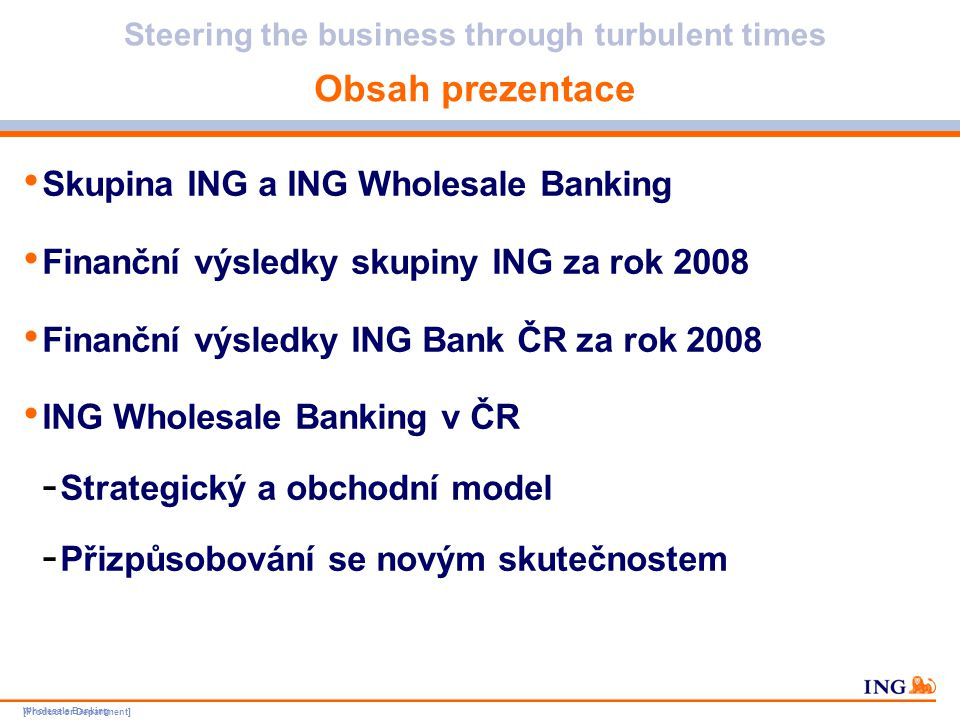[Product or Department] Wholesale Banking Do not put content in the brand signature area Wholesale Banking can be replaced with business unit Steering the business through turbulent times Skupina ING – výsledky před zdaněním Oblasti obchodu přispívající k základnímu výsledku, s vyloučením volatility trhu a rizikových nákladů Wholesale Banking – 26 % v milionech EUR20082007% změny Skupina ING-78611 080-107,1 % Pojištění-1 2356 113-120,2 % Evropa6511 840-64,6 % Sev.